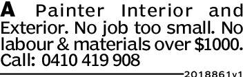 A Painter Interior andExterior. No job too small. Nolabour & materials over$1000.Call: 0410 419 9082018861v1