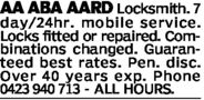 AA ABA AARD Locksmith. 7day/24 hr. mobile serviceLocks fitted or repaired. Com-binations changed. Guaran-teed best rates. Pen. disc.Over 40 years exp. Phone0423 940 713 ALL HOURS