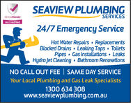SEAVIEW PLUMBINGSERVICES24/7 Emergency ServiceHot Water Repairs - ReplacementsBlocked Drains - Leaking Taps - ToiletsPipes - Gas Installations - LeaksHydro Jet Cleaning - Bathroom RenovationsNO CALL OUT FEE - SAME DAY SERVICEYour Local Plumbing and Gas Leak Specialists1300 634 308www.seaviewplumbing.com.au