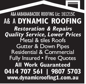 A&AAABABAABACIDE ROOFING Lic: 161215CA& A DYNAMIC ROOFINGRestoration & RepairsQuality Service, Lower PricesMetal & tiles RoofsGutter & Down PipesResidential & CommercialFully Insured Free QuotesAll Work Guaranteed04 4 707 56II 9807 5703www.dynamicroofing1.com.au