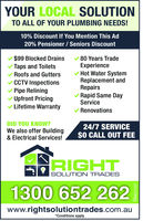 YOUR LOCAL SOLUTIONTO ALL OF YOUR PLUMBING NEEDS!10% Discount if You Mention This Ad20% Pensioner / Seniors Discount-$99 Blocked Drains-80 Years TradeExperience-Taps and Toilets-Roofs and Gutters-Hot Water systemReplacement andRepairs-CCTV Inspections-Pipe Relining-Rapid Same DayService-Upfront Pricing-Lifetime Warranty-RenovationsDID YOU KNOW?We also offer Building& Electrical Services!24/7 SERVICE$0 CALL OUT FEE1300 652 262www.rightsolutiontrades.com.au*Conditions apply