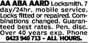 AA ABA AARD Locksmith. 7day/24hr. mobile service.Locks fitted or repaired. Com-binations changed. Guaran-teed best rates. Pen. disc.Over 40 years exp. Phone23 940 713 ALL HOURS