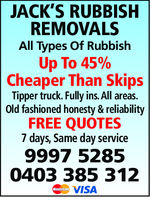 JACK'S RUBBISHREMOVALSAll Types of RubbishUp To 45%Cheaper Than SkipsTipper truck. Fully ins. All areas.Old fashioned honesty & reliabilityFREE QUOTES7 days, Same day service9997 52850403 385 312