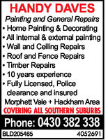 HANDY DAVESPainting and General RepairsHome Painting & DecoratingAll internal & external paintingWall and Ceiling RepairsRoof and Fence RepairsTimber Repairs10 years experienceFully Licensed, Policeclearance and insuredMorphett Vale+Hackham AreaCOVERING ALL SOUTHERN SUBURBSPhone: 0430 382 3384052691BLD205465