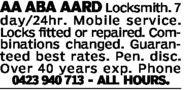 AAABA AARD Locksmith.day/24hr. Mobile service.Locks fitted or repaired. Com-binations changed. Guaran-teed best rates. Pen. disc.Over 40 years exp. Phone23 940 713 ALL HOURS