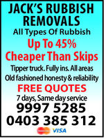 JACK'S RUBBISHREMOVALSAll Types of RubbishUp To 45%Cheaper Than SkipsTipper truck. Fully ins. All areasold fashioned honesty&reliabilityFREE QUOTES7 days, Same service9997 52850403 385 312VISA
