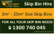 Skip Bin HireBROWN BROS.SKIP BINS2m3 25m3 Size Skip BinsFOR ALL YOUR SKIP BIN NEEDSG 1300 740 045www.brownbros bins com.au
