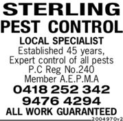 STERLINGPEST CONTROLLOCAL SPECIALISTEstablished 45 years,Expert control of all pestsP.C Reg No.240Member A.E.P.M.A0418 252 3429476 4294ALL WORK GUARANTEED2004970v2