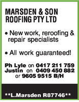 MARSDEN & SONROOFING PTY LTDNew work, reroofing &repair specialistsAll work guaranteed!Ph Lyle on 0417 211 759Justin on 0409 450 882or 9605 9515 BIH**L Marsden R87746**