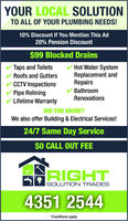 YOUR LOCALSOLUTIONTO ALL OF YOUR PLUMBING NEEDS!10% Discount If You Mention This Ad20% Pension Discount$99 Blocked DrainsTaps and ToiletsHot Water SystemRoofs and GuttersReplacement andRepairsCCTV InspectionsBathroomRenovationsPipe ReliningLifetime WarrantyDID YOU KNOW?We also offer Building & Electrical Services!24/7 Same Day Service$0 CALL OUT FEERIGHTSOLUTION TRADES4351 2544*Conditions apply