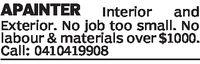 APAINTER InteriorandExterior. No job too small. Nolabour & materials over$1000.Call: 0410419908
