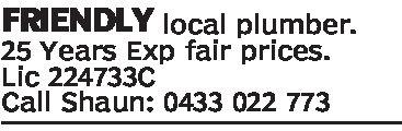 FRIENDLY local plumber.25 Years Exp fair prices.Lic 224733CCall Shaun: 0433 022 773