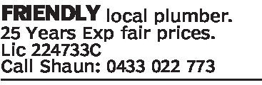 FRIENDLY local plumber.25 Years Exp fair prices.Lic 224733CCall Shaun: 0433 022 773Shaun Pearson