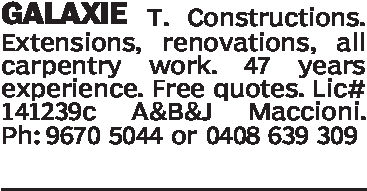 GALAXIE T. Constructions.Extensions, renovations, allcarpenty work. 47 yearsexperience. Free quotes. Lic#141239c A&B&J Maccioni.Ph: 9670 5044 or 0408 639 309
