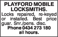 PLAYFORD MOBILELOCKSMITHSLocks repaired, re-keyedor installed. Best priceguar. Snr./pens. disc.Phone 0434 273 180all hours.
