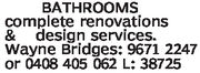BATHROOMScomplete renovations& design services.Wayne Bridges: 9671 2247or 0408 405 062 L: 38725