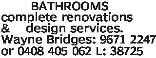 BATHROOMScomplete renovations& design services.Wayne Bridges: 9671 2247or 0408 405 062 L: 38725