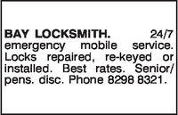 BAY LOCKSMITH.emergency mobile serviceLocks repaired, re-keyed orinstalled. Best rates. Seniorlpens. disc. Phone 8298 8321.24/7