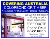 COVERING AUSTRALIACOLORBOND OR TIMBERPergolas Patio Cover . Decks CarportsWe will not be beatenon Quality or price30yrs experienceFREE QUOTEPhone Paul3822 6056QBCC lic no. 32211est. since 1982