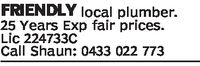 FRIENDLY local plumber.25 Years Exp fair pices.Lic 224733CCall Shaun: 0433 022 773