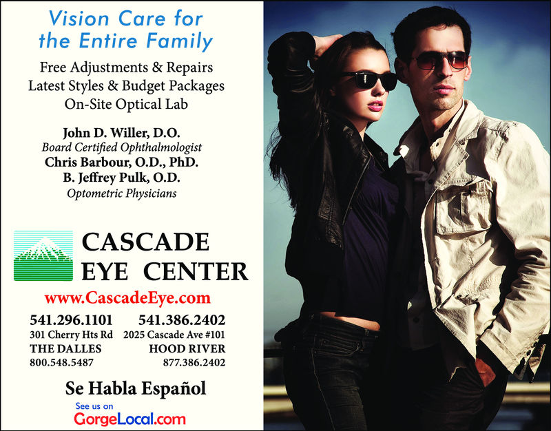 Vision Care forthe Entire FamilyFree Adjustments & RepairsLatest Styles & Budget PackagesOn-Site Optical LabJohn D. Willer, D.O.Board Certified OphthalmologistChris Barbour, O.D., PhDB. Jeffrey Pulk, O.D.Optometric PhysiciansCASCADEEYE CENTERwww.CascadeEye.com541.296.1101301 Cherry Hts RdTHE DALLES800.548.5487541.386.24022025 Cascade Ave #101HOOD RIVER877.386.2402Se Habla EspañolGorgeLocal.comSee us or
