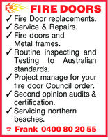 FIRE DOORSV Fire Door replacements.VService & Repairs.Fire doors andMetal frames.VRoutine inspecting andTesting to AustralianV Project manage for yourV Second opinion audits &V Servicing northernstandards.fire door Council order.certification.beaches.Frank 0400 80 20 55