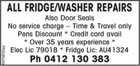 ALL FRIDGE/WASHER REPAIRSAlso Door Seal:sNo service charge - Time & Travel onlyPens Discount * Credit card avail* Over 35 years experience *Elec Lic 79018 * Fridge Lic: AU41324Ph 0412 130 383