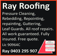 RayRoofingPressure CleaningRebedding, Repointing,repainting, Guttering,Leaf Guards. All roof repairsAll work guaranteed. Fullyinsured. Free quote.Lic 90964CRay 0403 295 907