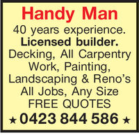 Handy Man40 years experienceLicensed builder.Decking, All CarpentryWork, Painting,Landscaping & Reno'sAll Jobs, Any SizeFREE QUOTES0423 844 586