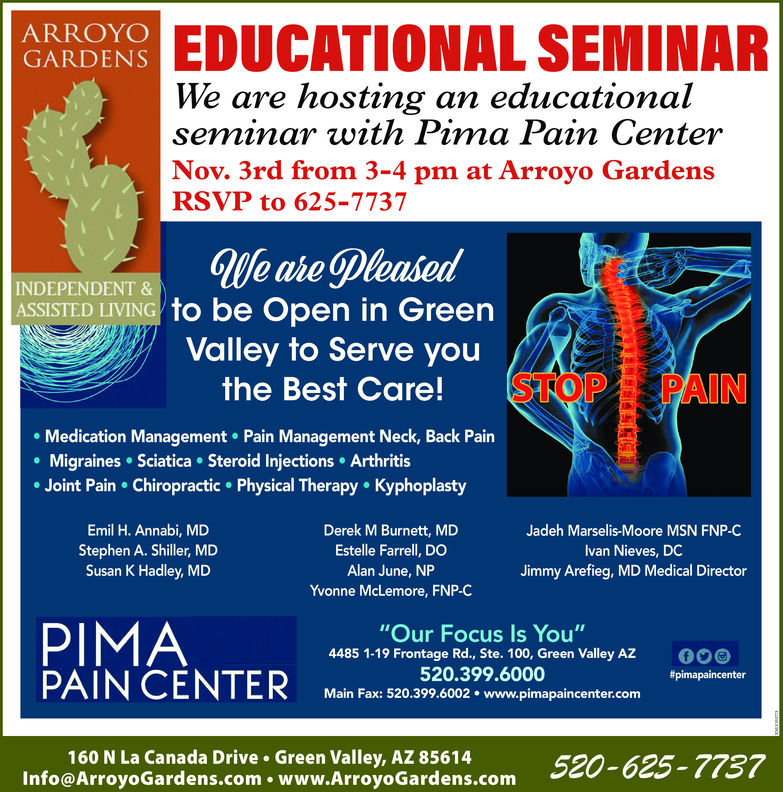 "ARROYOGARDENSRS EDUCATIONAL SEMINARWe are hosting an educationalseminar with Pima Pain CenterNov. 3rd from 3-4 pm at Arroyo GardensRSVP to 625-7737INDEPENDENT&ASSISTED LIVING to be open in GreenValley to Serve youAthe Best Care!STOP PAINMedication Management Pain Management Neck, Back PainMigraines Sciatica. Steroid Injections ArthritisJoint Pain Chiropractic Physical Therapy KyphoplastyEmil H. Annabi, MDStephen A. Shiller, MDSusan K Hadley, MDDerek M Burnett, MDEstelle Farrell, DOAlan June, NPYvonne McLemore, FNP-CJadeh Marselis-Moore MSN FNP-Clvan Nieves, DCJimmy Arefieg, MD Medical DirectorPIMA""Our Focus Is You""4485 1-19 Frontage Rd., Ste. 100, Green Valley AZ520.399.6000Main Fax: 520.399.6002. www.pimapaincenter.com0foe ArroyoGardens.com. www.Airoy Gardens.com 520-625-7757Info@ArroyoGardens.com . www.ArroyoGardens.comArroyo GardensAssisted Living Facility160 N La Cañada Dr, Green Valley, AZ 85614(520) 625-7737www.arroyogardens.com/living-options/assisted-livinghttps://www.facebook.com/arroyogardensassistedlivingAssisted living facility in Green Valley, Arizona"