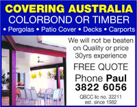 COVERING AUSTRALIACOLORBOND OR TIMBERPergolas Patio Cover . Decks . CarportsWe will not be beatenon Quality or price30yrs experienceFREE QUOTEPhone Paul3822 6056QBCC lic no. 32211est. since 1982