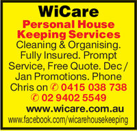 WiCarePersonal HouseKeeping ServicesCleaning & OrganisingFully Insured. PromptService, Free Quote. Dec/Jan Promotions. PhoneChris on0415 038 73802 9402 5549www.wicare.com.auwww.facebook.com/wicarehousekeeping