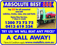 ABSOLUTE BEST SSSTop $$$ for all unwantednew/oldvehieles, trucks, vans, utes and 4x4sSame Day Service,7 days a weekIZCASH1300 72 72720413619 324TRY US! WE WILL BEAT ANY PRICE!*A CALL AWAYTerms & Conditions apply www.metalbiz.com.au