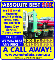 ABSOLUTE BEST SSTop $$$ for allunwantednew/old vehicles,trucks, vans,utes and 4x4s2Same DayService,7 days a weekCASH TDRISCRATRY US!WE WILL BEAT 1300 72 72 72ANY PRICE!* 0413 61 93 24A CALL AWAYwww.metalbiz.com.au*Terms & Conditions apply