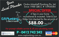Ondre Arkadieff Plumbing Pty. Ltd.Since 1988 QBCC # 10906084SPECIAL OFFER4 Taps in your homerewashered & re-seated. Toilet & HoO.R.PlumbingWater Unit checked for the set price of$88.00 nc 957& Bathroomsor prompt reliable service & all your plumbing needsVISAAssociati cr·f Queenslandwww.oaplumbing.com.au