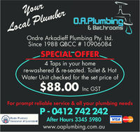 PlumbeLocalOR·Plumbing& BathrooMsOndre Arkadieff Plumbing Pty. LtodSince 1988 QBCC # 10906084SPECIAL OFFER4 Taps in your homere-washered & re-seated. Toilet & HotWater Unit checked for the set price of$88.00 Inc GSTFor prompt reliable service & all your plumbing needsP 0412742 242mid urns.anaAfter Hours 3345 5980www.oaplumbing.com.auVISA