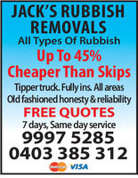 JACK'S RUBBISHREMOVALSAll Types Of RubbishUp To 45%Cheaper Than SkipsTippertruck. Fully ins. All areasOld fashioned honesty &reliabilityFREE QUOTES7 days, Same day service9997 52850403 385 312VISA