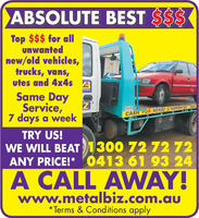 ABSOLUTE BEST SSSTop $$$ for allunwantednew/old vehicles,trucks, vans,utes and 4x4s3Same DayService,7 days a weekCASH TDRISCRA2DTRY US!WE WILL BEAT 1300 72 72 72ANY PRICE!* 0413 61 93 24A CALL AWAYwww.metalbiz.com.au*Terms & Conditions apply