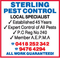 STERLINGPEST CONTROLLOCAL SPECIALISTEstablished 45 YearsVExpert Control of All PestsVP.C Reg No 240Member A.E.P.M.A041 8 252 3429476 4294ALL WORK GUARANTEED