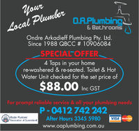 LocalO.A.Plumbing& Bat hroomsOndre Arkadieff Plumbing Pty. LtodSince 1988 QBCC # 10906084SPECIALTOFFER4 Taps in your homere-washered & re-seated. Toilet & HotWater Unit checked for the set price of$88.00 inc GSTFor prompt reliable service & all your plumbing needsP 0412742 242Master PlumbersAssociation of QueenslanmdAfter Hours 3345 5980www.oaplumbing.com.auVISA