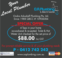 PlumberO.A.Plumbing& BathroomsOndre Arkadieff Plumbing Pty. LtdSince 1988 QBCC # 10906084SPECIALTOFFER4 Taps in your homere-washered & re-seated. Toilet & HotWater Unit checked for the set price of$88.00Inc GSTFor prompt reliable service &all your plumbing needsP 0412 742 242www.oaplumbing.com.auMastar PumbersAssociation of QueenslandVISA