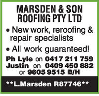 MARSDEN & SONROOFING PTY LTD*New work, rerooting &repair specialistso All work guaranteed!Ph Lyle on 0417211 759Justin on 0409 450 882or 9605 9515 B/H**L.Marsden R87746**