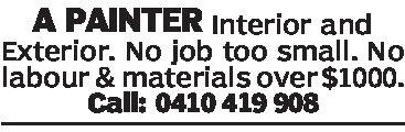 A PAINTER Interior andExterior. No job too small. NOlabour & materials over$1000.Call: 0410 419 908