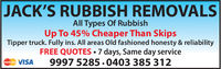 JACK'S RUBBISH REMOVALSAll Types Of RubbishUp To 45% Cheaper Than skipsTipper truck. Fully ins. All areas Old fashioned honesty & reliabilityFREE QUOTES 7 days, Same day serviceVISA 9997 5285.0403 385 312