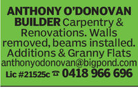 ANTHONY O'DONOVANBUILDER Carpentry &Renovations. Wallsremoved, beams installed.Additions & Granny Flatsanthonyodonovan@bigpond.comLic #21525c 0418 966 696