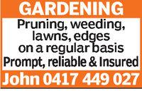 GARDENINGPruning, weeding,lawns, edgeson a regular basisPrompt, reliable & InsuredJohn 0417 449 027