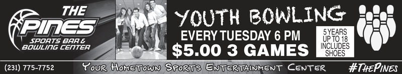 THEYOUTH B0WLING5YEARSUP TO 18INCLUDESEVERY TUESDAY 6 PMSPOATS BAREBOULING CEnTER$5.00 3 GAMES SHO(231) 775 7752You R H MEN OU NSPORTS ENTERTAINMENT CENTER#THEPINES