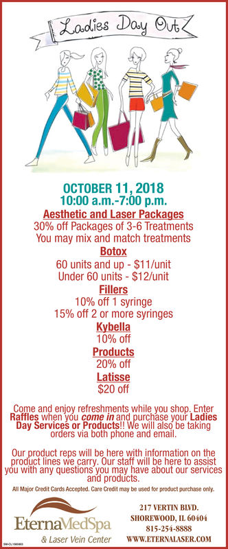 adies DOCTOBER 11, 201810:00 a.m.-7:00 p.m.Aesthetic and Laser Package30% off Packages of 3-6 TreatmentsYou may mix and match treatmentsBotox60 units and up $11/unitUnder 60 units $12/unitFillers10% off 1 syringe15% off 2 or more syringesKybella10% offProducts20% offLatisse$20 offCome and enjoy refreshments while you shop. EnterRaffles when you come in and purchase your LadiesDay Services or Products!! We will also be takingorders via both phone and emailOur product reps will be here with information on theproduct lines we carry. Our staff will be here to assistyou with any questions you may have about our servicesand productsAll Major Credit Cards Accepted. Care Credit may be used for product purchase only.Eternavledspa217 VERTIN BIVDSHOREWOOD, IL 60404815-254-8888WWW.ETERNALASER.COM& Laser Vein Center