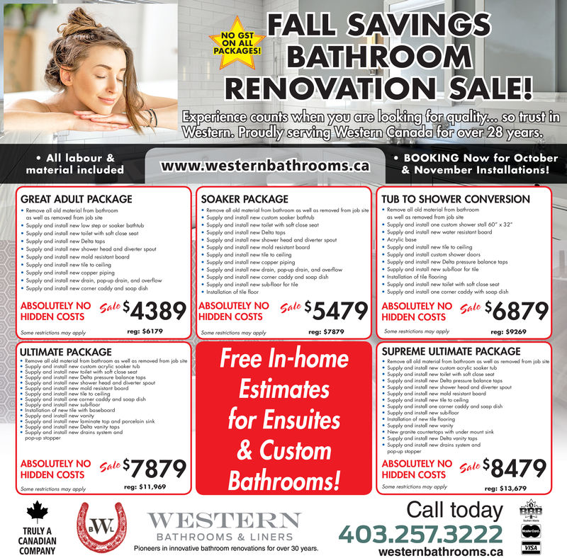 NO OST FALL SAVINGSPACKAGES!RENOVATION SALE!Experience counts when you are lookina for quality trust inWestern. Canada for over 28 yearssoProudly serving Western. All labour &BOOKING Now for Octobermaterial includedwww.westernbathrooms.caNovembGREAT ADULT PACKAGEe Remove all old material from bathroomSOAKER PACKAGETUB TO SHOWER CONVERSION. Remove all old maerial trom botroom os wolos removed hom ob .tellSupply ond install new custom sooker bathtub. Supply and install new toilet wih sofr close seatSupply and instal new Delta topsSupply and install new shower head and diverter spoveSupply and install new mold resistant boordSupply and install new sle to ceiling. Supply and install new copper pipingSupply and install new drain, pop-vp drain, and overflowSupply and instoll new comer coddy and soap dishSupply and install new sb-loor for tie. Remove oll old ma eroi hom bohroomas well as removed from job sitee Supply and insial new low step or soaker bothtubas well as removed from ob siteSupply and install one custom shower stol 60Supply and install new water resistant boardx 32Supply and install new toilet with solt close seot·Supply and instal new DeltetopsSupply and install new shower heod and diverter spoutbaseSupply and install new sle to ceilinygSupply and install custom shower doorsSupply and instal new mold resistant boordSupply and install new tile to ceilingSupply and instell new Delto pressure bolance lopsSupply and install new swubRoor for hileSupply and install new copper pipingSupply and install new drain, pop up drain, and overflowSupply and install new comer coddy and soop dishSupply and install new toillet with soft close seatSupply and install one corner coddy with soop dishABSOLUTELY NOHIDDEN COSTSAIDOBVCO438 AIDOENTCUSNSO le $5479 lo $6879GaleABSOLUTELY NO GaleHIDDEN COSTSHIDDEN COSTSreg: $7879reg: $9269SUPREME ULTIMATE PACKAGE* Remove oll old material from bothroom 0s well as removed hom ob site. Supply and install new custom acrylic soaker ub. Supply 