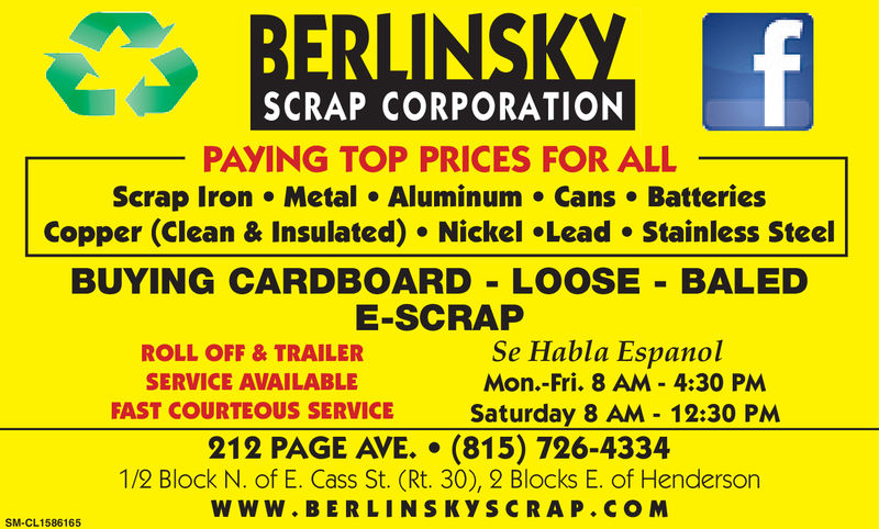 SCRAP CORPORATIONPAYING TOP PRICES FOR ALLScrap Iron Metal Aluminum Cans BatteriesCopper (Clean & Insulated) Nickel Lead Stainless SteelBUYING CARDBOARD LOOSE- BALEDE-SCRAPROLL OFF& TRAILERSERVICE AVAILABLEFAST COURTEOUS SERVICESe Habla EspanolMon.-Fri. 8 AM - 4:30 PMSaturday 8 AM 12:30 PM212 PAGE AVE. (815) 726-43341/2 Block N. of E. Cass St. (Rt. 30), 2 Blocks E. of HendersonWWW. BERLINSKYSCRAP.COMSM-CL1509896